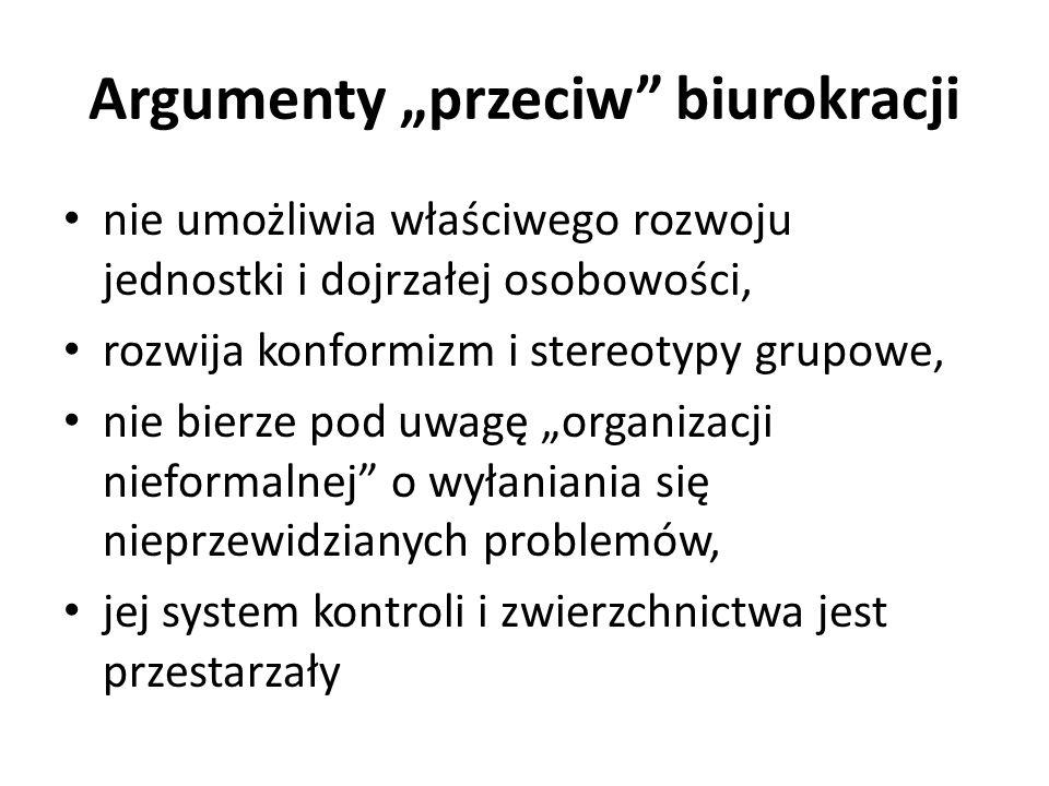 """Argumenty """"przeciw biurokracji nie umożliwia właściwego rozwoju jednostki i dojrzałej osobowości, rozwija konformizm i stereotypy grupowe, nie bierze pod uwagę """"organizacji nieformalnej o wyłaniania się nieprzewidzianych problemów, jej system kontroli i zwierzchnictwa jest przestarzały"""