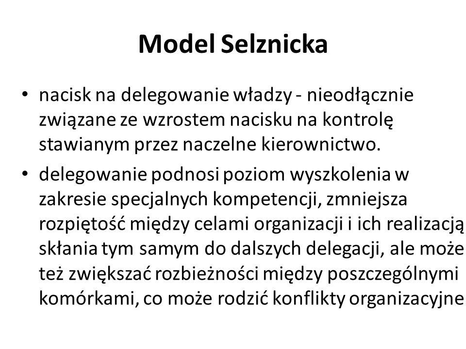 Model Selznicka nacisk na delegowanie władzy - nieodłącznie związane ze wzrostem nacisku na kontrolę stawianym przez naczelne kierownictwo. delegowani