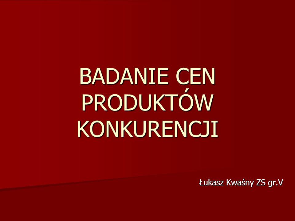 BADANIE CEN PRODUKTÓW KONKURENCJI Łukasz Kwaśny ZS gr.V