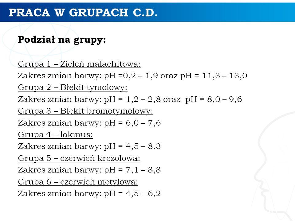 PRACA W GRUPACH C.D. Podział na grupy: Grupa 1 – Zieleń malachitowa: Zakres zmian barwy: pH =0,2 – 1,9 oraz pH = 11,3 – 13,0 Grupa 2 – Błękit tymolowy