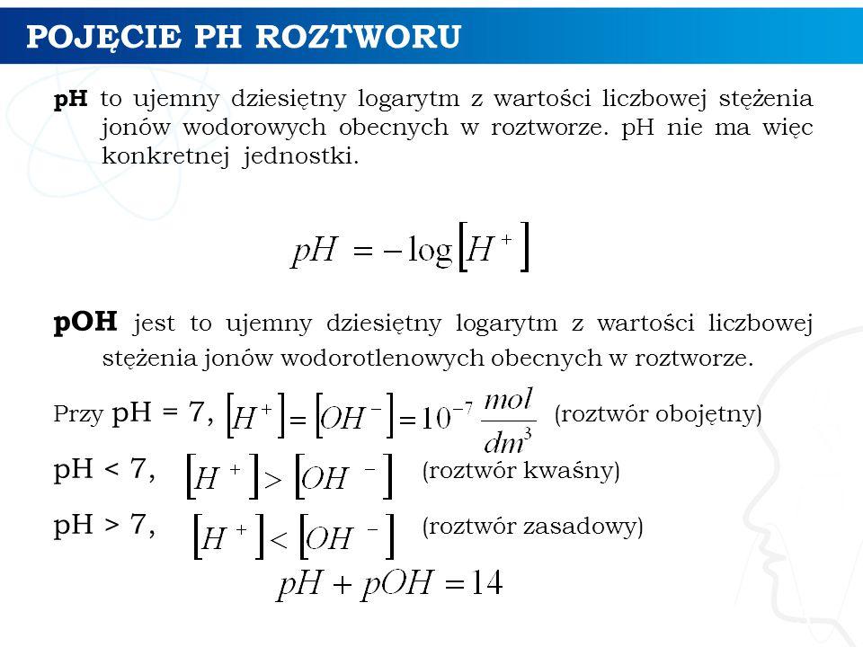 POJĘCIE PH ROZTWORU pH to ujemny dziesiętny logarytm z wartości liczbowej stężenia jonów wodorowych obecnych w roztworze. pH nie ma więc konkretnej je
