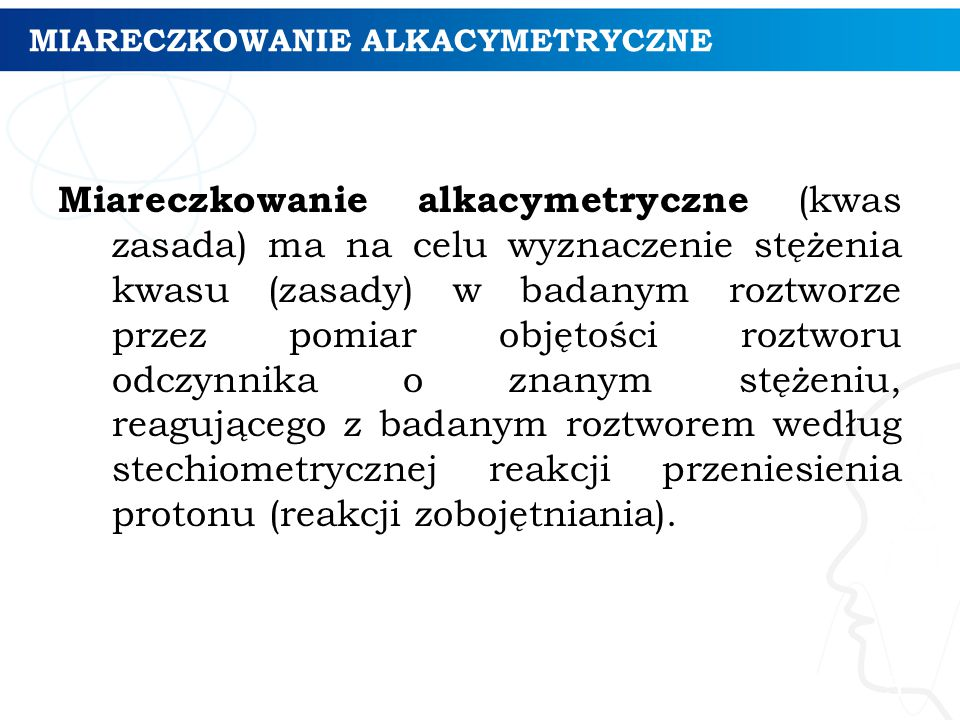 MIARECZKOWANIE ALKACYMETRYCZNE Miareczkowanie alkacymetryczne (kwas zasada) ma na celu wyznaczenie stężenia kwasu (zasady) w badanym roztworze przez p