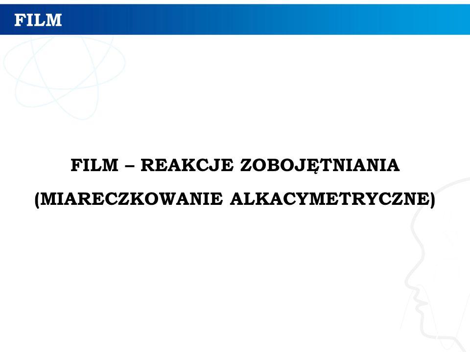 FILM FILM – REAKCJE ZOBOJĘTNIANIA (MIARECZKOWANIE ALKACYMETRYCZNE) 7