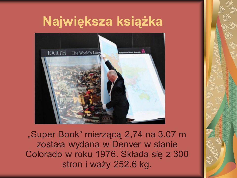 """Największa książka """"Super Book"""" mierzącą 2,74 na 3.07 m została wydana w Denver w stanie Colorado w roku 1976. Składa się z 300 stron i waży 252.6 kg."""