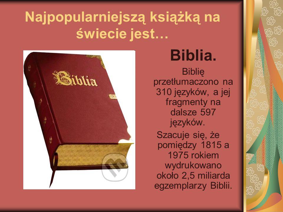 Najpopularniejszą książką na świecie jest… Biblia. Biblię przetłumaczono na 310 języków, a jej fragmenty na dalsze 597 języków. Szacuje się, że pomięd