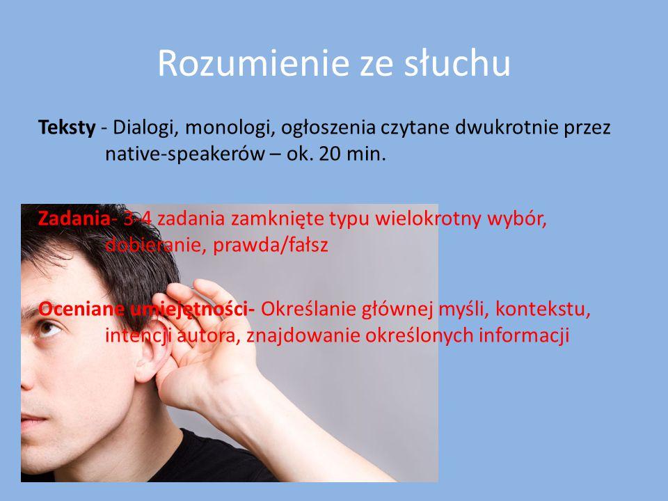Rozumienie ze słuchu Teksty - Dialogi, monologi, ogłoszenia czytane dwukrotnie przez native-speakerów – ok. 20 min. Zadania- 3-4 zadania zamknięte typ