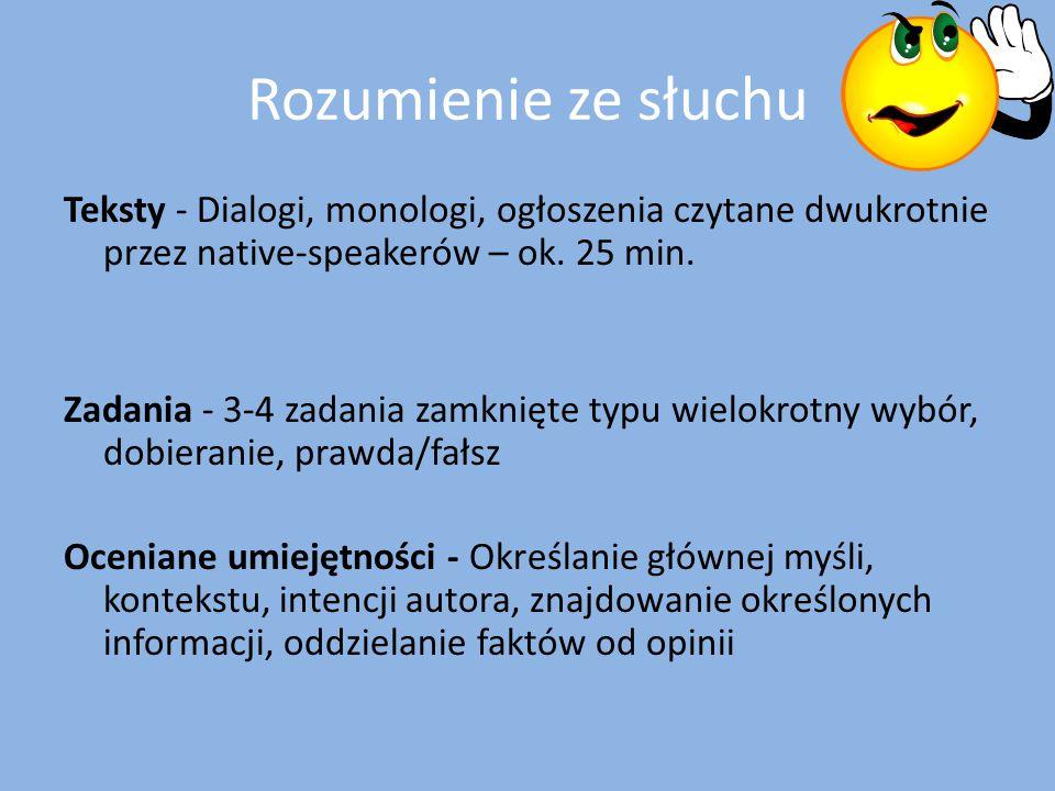 Rozumienie ze słuchu Teksty - Dialogi, monologi, ogłoszenia czytane dwukrotnie przez native-speakerów – ok. 25 min. Zadania - 3-4 zadania zamknięte ty