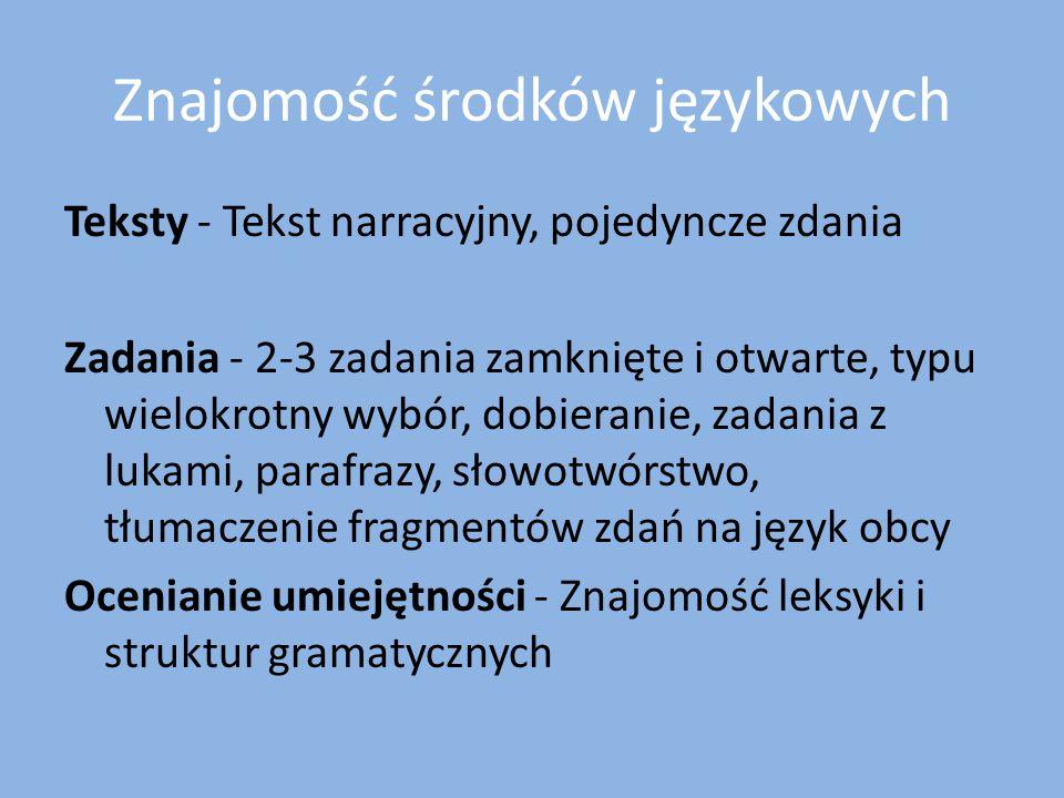 Znajomość środków językowych Teksty - Tekst narracyjny, pojedyncze zdania Zadania - 2-3 zadania zamknięte i otwarte, typu wielokrotny wybór, dobierani