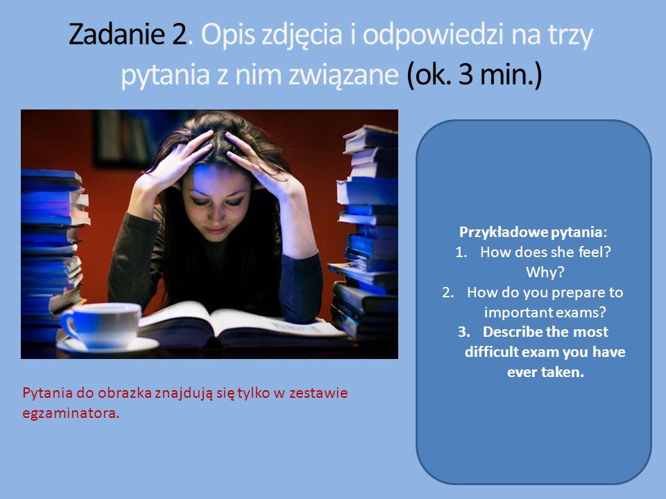 Zadanie 2. Opis zdjęcia i odpowiedzi na trzy pytania z nim związane (ok. 3 min.) Przykładowe pytania: 1.How does she feel? Why? 2.How do you prepare t