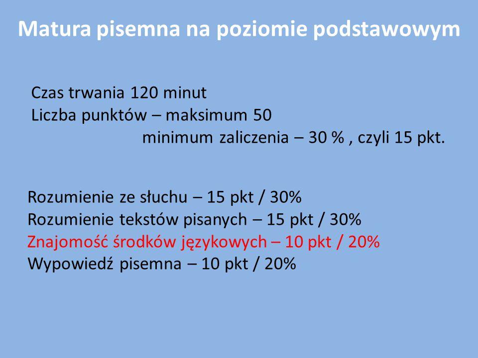 Matura pisemna na poziomie podstawowym Czas trwania 120 minut Liczba punktów – maksimum 50 minimum zaliczenia – 30 %, czyli 15 pkt. Rozumienie ze słuc
