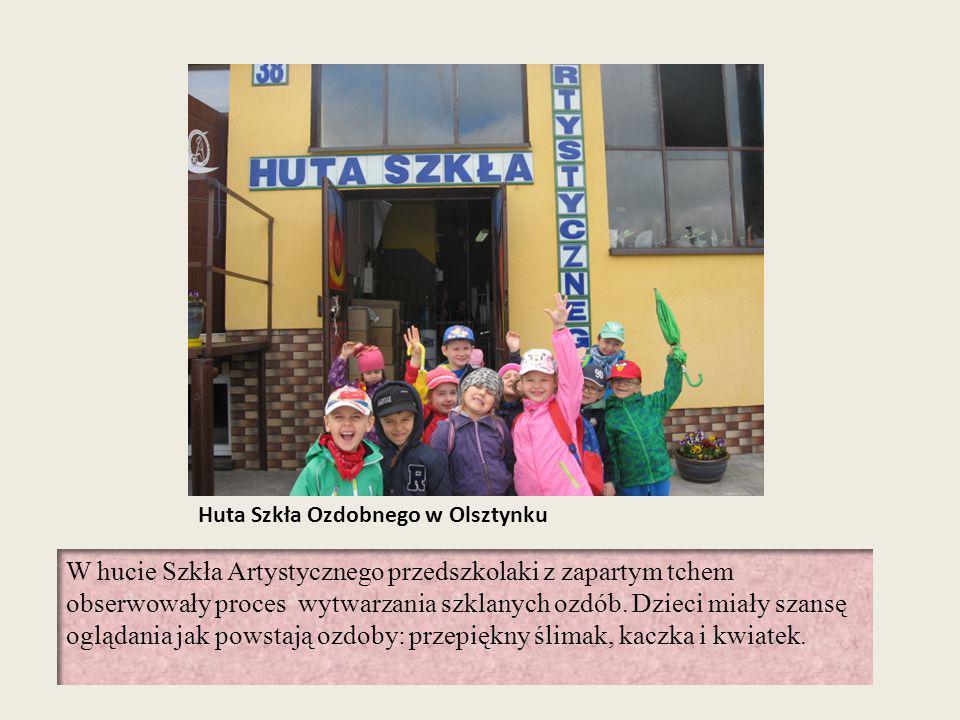 Huta Szkła Ozdobnego w Olsztynku W hucie Szkła Artystycznego przedszkolaki z zapartym tchem obserwowały proces wytwarzania szklanych ozdób. Dzieci mia