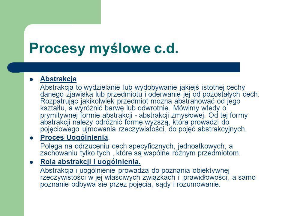 Procesy myślowe c.d. Abstrakcja Abstrakcja to wydzielanie lub wydobywanie jakiejś istotnej cechy danego zjawiska lub przedmiotu i oderwanie jej od poz