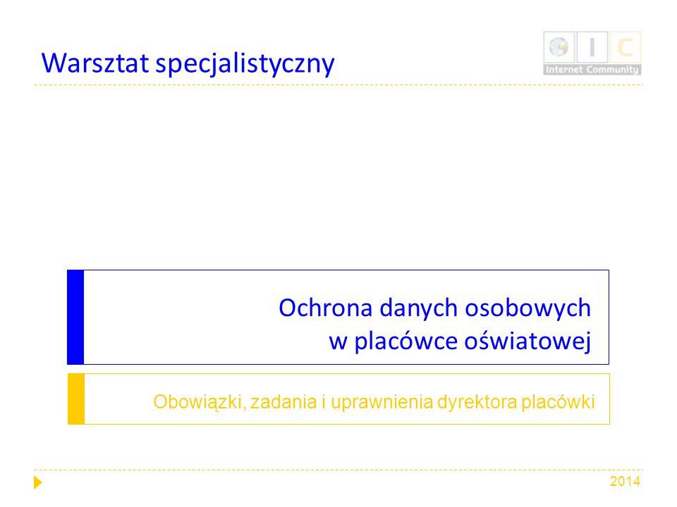 Ochrona danych osobowych w placówce oświatowej Obowiązki, zadania i uprawnienia dyrektora placówki Warsztat specjalistyczny 2014