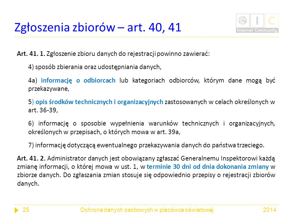 Zgłoszenia zbiorów – art. 40, 41 Art. 41. 1. Zgłoszenie zbioru danych do rejestracji powinno zawierać: 4) sposób zbierania oraz udostępniania danych,