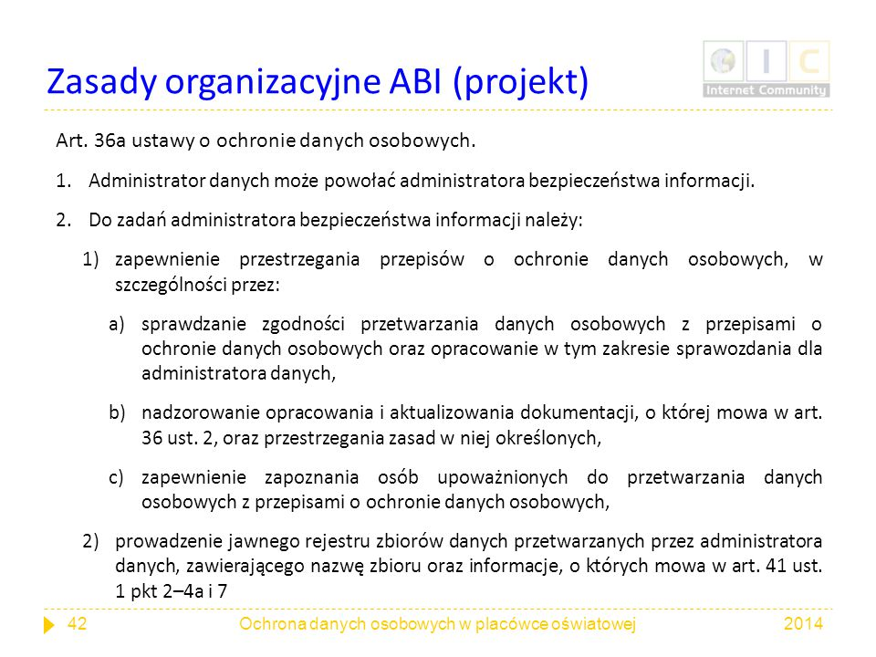 Zasady organizacyjne ABI (projekt) Art. 36a ustawy o ochronie danych osobowych. 1.Administrator danych może powołać administratora bezpieczeństwa info