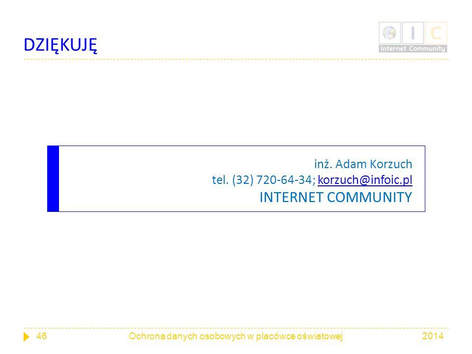 inż. Adam Korzuch tel. (32) 720-64-34; korzuch@infoic.pl INTERNET COMMUNITYkorzuch@infoic.pl 201446Ochrona danych osobowych w placówce oświatowej DZIĘ
