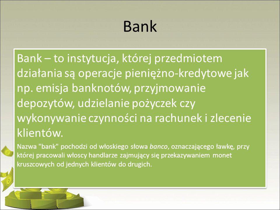 Bank Bank – to instytucja, której przedmiotem działania są operacje pieniężno-kredytowe jak np. emisja banknotów, przyjmowanie depozytów, udzielanie p