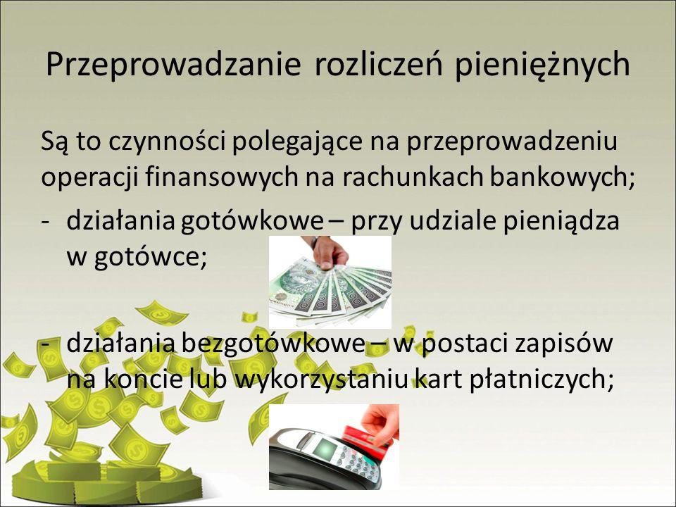 Przeprowadzanie rozliczeń pieniężnych Są to czynności polegające na przeprowadzeniu operacji finansowych na rachunkach bankowych; -działania gotówkowe