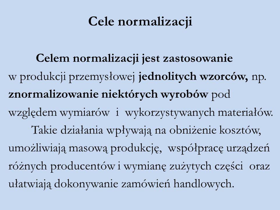 Cele normalizacji Celem normalizacji jest zastosowanie w produkcji przemysłowej jednolitych wzorców, np. znormalizowanie niektórych wyrobów pod względ