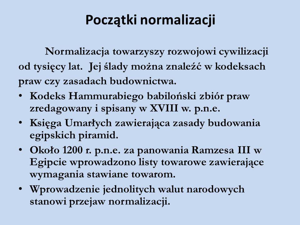 Początki normalizacji Normalizacja towarzyszy rozwojowi cywilizacji od tysięcy lat. Jej ślady można znaleźć w kodeksach praw czy zasadach budownictwa.