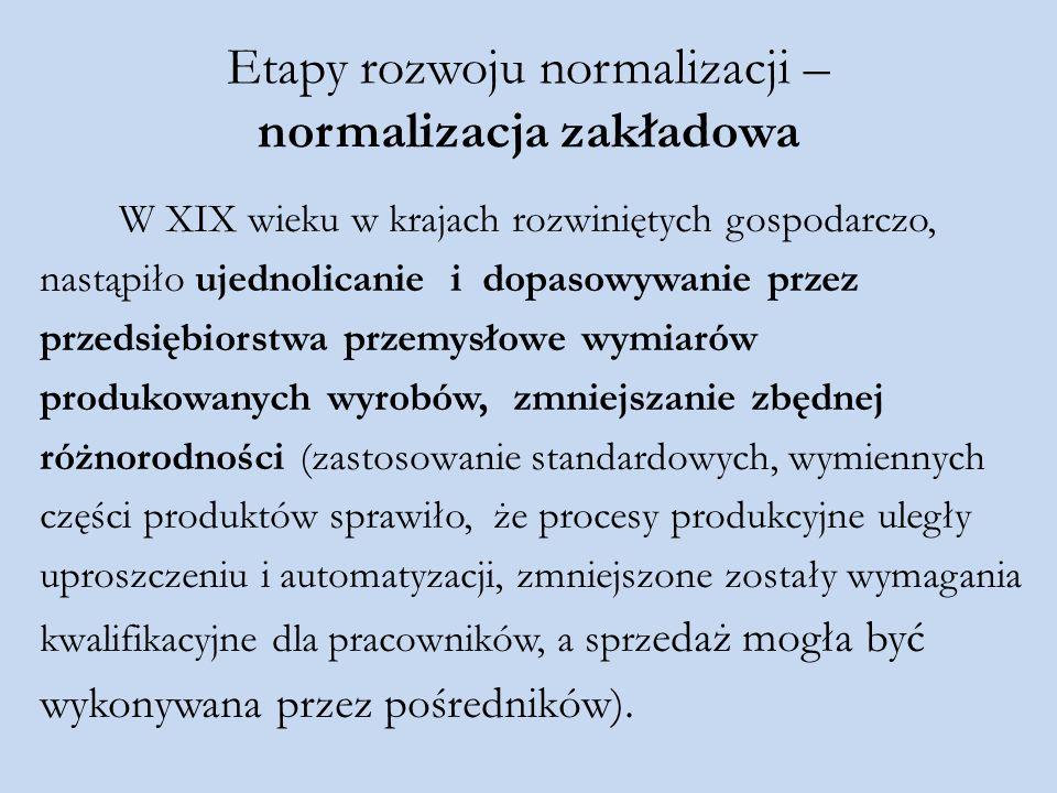 Etapy rozwoju normalizacji – normalizacja zakładowa W XIX wieku w krajach rozwiniętych gospodarczo, nastąpiło ujednolicanie i dopasowywanie przez prze