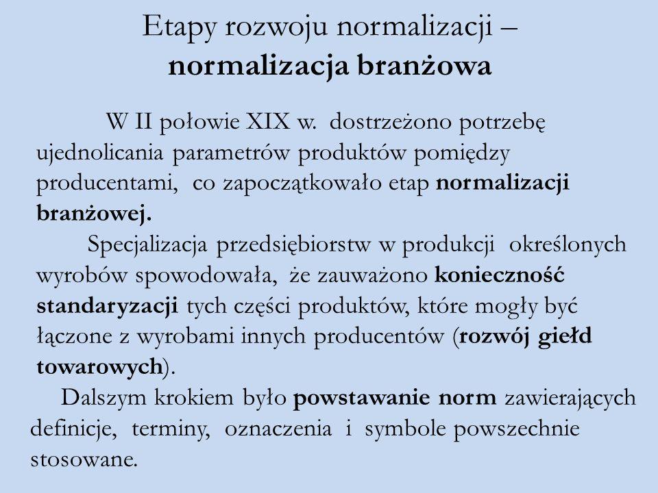 Etapy rozwoju normalizacji – normalizacja branżowa W II połowie XIX w. dostrzeżono potrzebę ujednolicania parametrów produktów pomiędzy producentami,