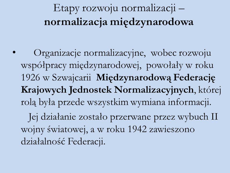 Etapy rozwoju normalizacji – normalizacja międzynarodowa Organizacje normalizacyjne, wobec rozwoju współpracy międzynarodowej, powołały w roku 1926 w