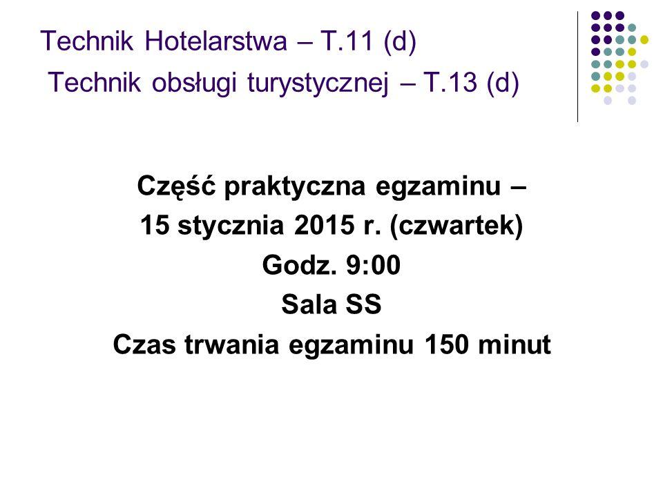 Technik Hotelarstwa – T.11 (d) Technik obsługi turystycznej – T.13 (d) Część praktyczna egzaminu – 15 stycznia 2015 r. (czwartek) Godz. 9:00 Sala SS C