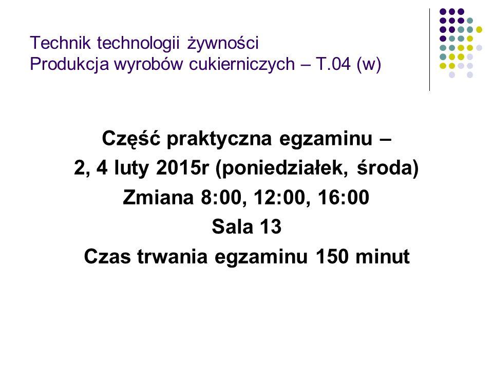 Technik technologii żywności Produkcja wyrobów cukierniczych – T.04 (w) Część praktyczna egzaminu – 2, 4 luty 2015r (poniedziałek, środa) Zmiana 8:00, 12:00, 16:00 Sala 13 Czas trwania egzaminu 150 minut