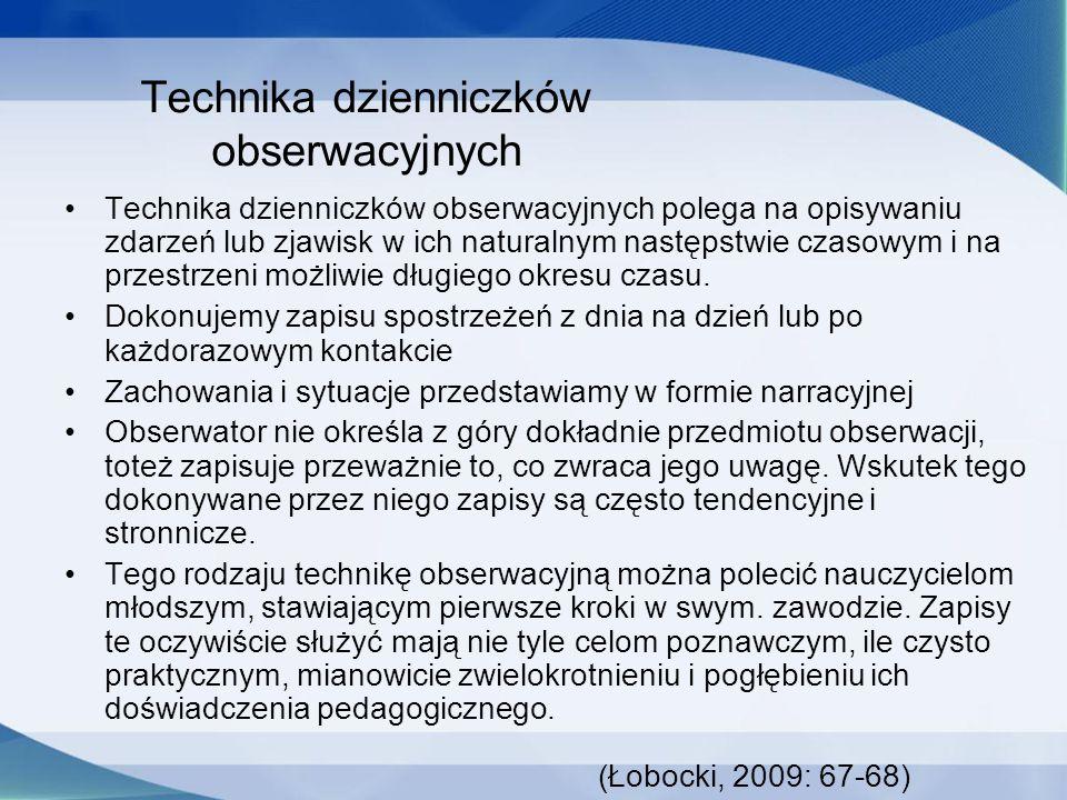Technika dzienniczków obserwacyjnych Technika dzienniczków obserwacyjnych polega na opisywaniu zdarzeń lub zjawisk w ich naturalnym następstwie czasowym i na przestrzeni możliwie długiego okresu czasu.