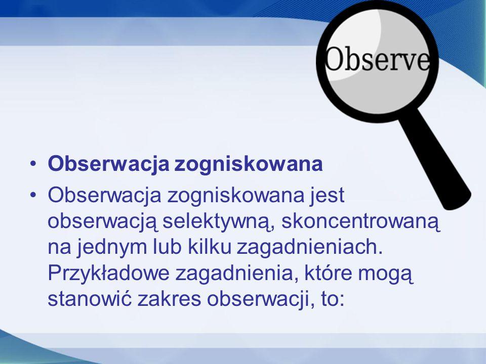Obserwacja zogniskowana Obserwacja zogniskowana jest obserwacją selektywną, skoncentrowaną na jednym lub kilku zagadnieniach. Przykładowe zagadnienia,