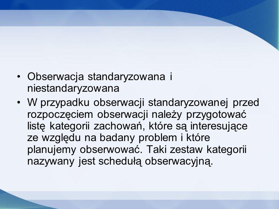 Obserwacja standaryzowana i niestandaryzowana W przypadku obserwacji standaryzowanej przed rozpoczęciem obserwacji należy przygotować listę kategorii zachowań, które są interesujące ze względu na badany problem i które planujemy obserwować.
