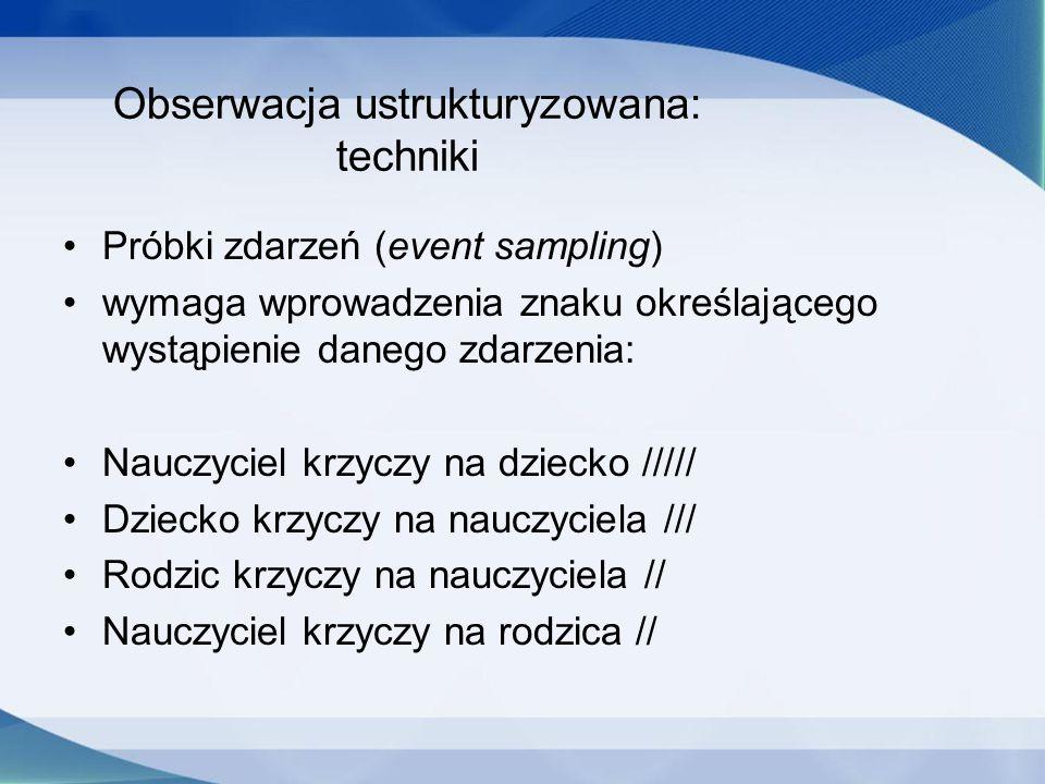 Obserwacja ustrukturyzowana: techniki Próbki zdarzeń (event sampling) wymaga wprowadzenia znaku określającego wystąpienie danego zdarzenia: Nauczyciel