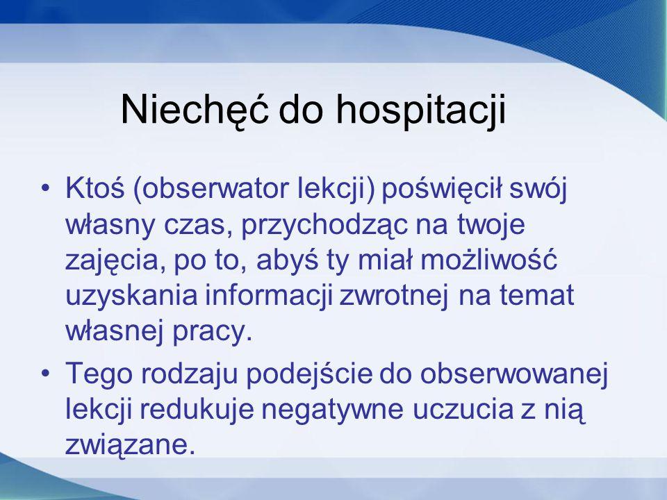 Niechęć do hospitacji Ktoś (obserwator lekcji) poświęcił swój własny czas, przychodząc na twoje zajęcia, po to, abyś ty miał możliwość uzyskania infor