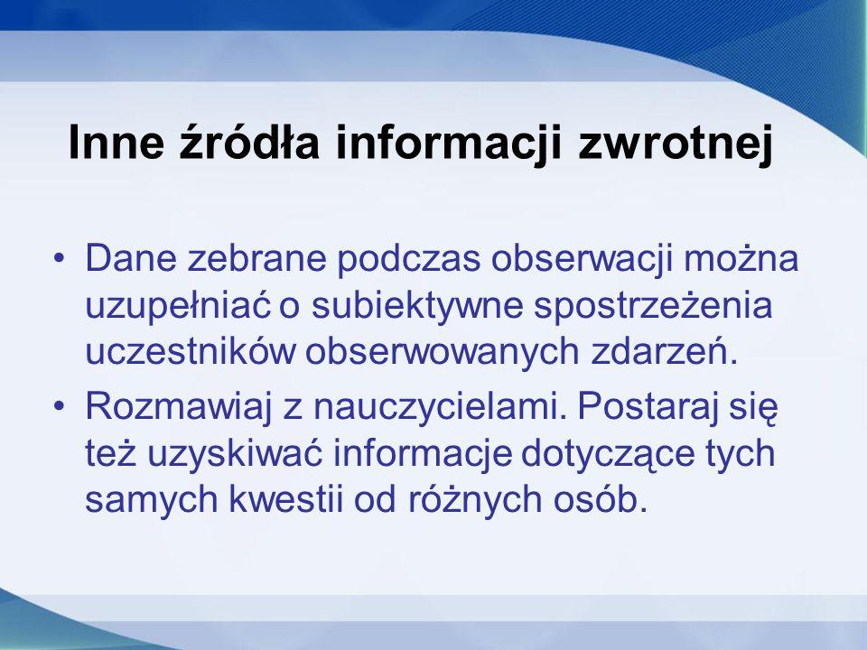 Inne źródła informacji zwrotnej Dane zebrane podczas obserwacji można uzupełniać o subiektywne spostrzeżenia uczestników obserwowanych zdarzeń.