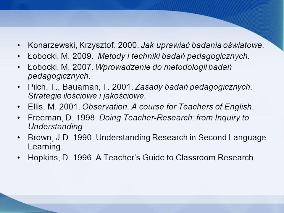 Konarzewski, Krzysztof. 2000. Jak uprawiać badania oświatowe. Łobocki, M. 2009. Metody i techniki badań pedagogicznych. Łobocki, M. 2007. Wprowadzenie