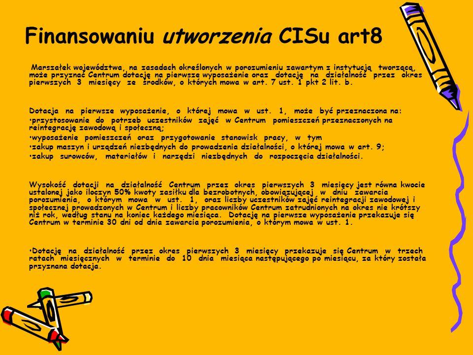 Finansowaniu utworzenia CISu art8 Marszałek województwa, na zasadach określonych w porozumieniu zawartym z instytucją tworzącą, może przyznać Centrum dotację na pierwsze wyposażenie oraz dotację na działalność przez okres pierwszych 3 miesięcy ze środków, o których mowa w art.