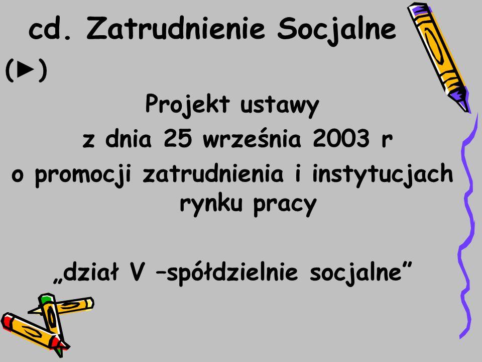"""cd. Zatrudnienie Socjalne ( ► ) Projekt ustawy z dnia 25 września 2003 r o promocji zatrudnienia i instytucjach rynku pracy """"dział V –spółdzielnie soc"""