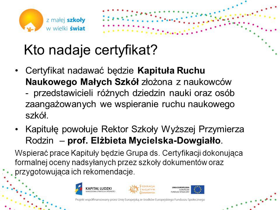 Kto nadaje certyfikat? Certyfikat nadawać będzie Kapituła Ruchu Naukowego Małych Szkół złożona z naukowców - przedstawicieli różnych dziedzin nauki or