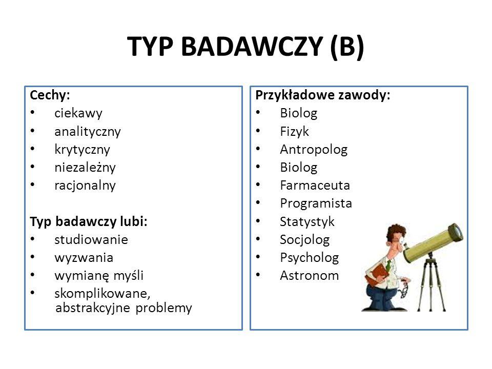 TYP BADAWCZY (B) Cechy: ciekawy analityczny krytyczny niezależny racjonalny Typ badawczy lubi: studiowanie wyzwania wymianę myśli skomplikowane, abstr