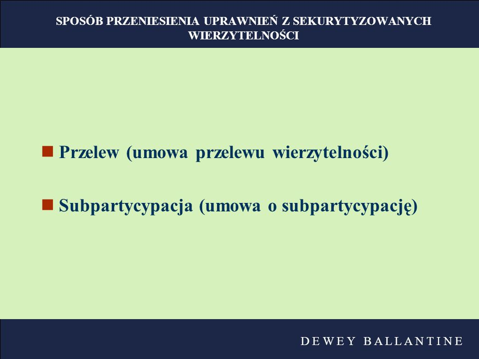 D E W E Y B A L L A N T I N E SPOSÓB PRZENIESIENIA UPRAWNIEŃ Z SEKURYTYZOWANYCH WIERZYTELNOŚCI nPrzelew (umowa przelewu wierzytelności) nSubpartycypac