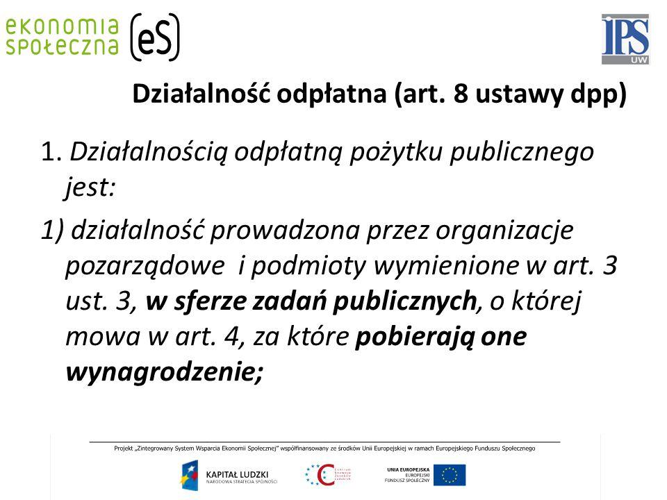 Działalność odpłatna (art. 8 ustawy dpp) 1. Działalnością odpłatną pożytku publicznego jest: 1) działalność prowadzona przez organizacje pozarządowe i