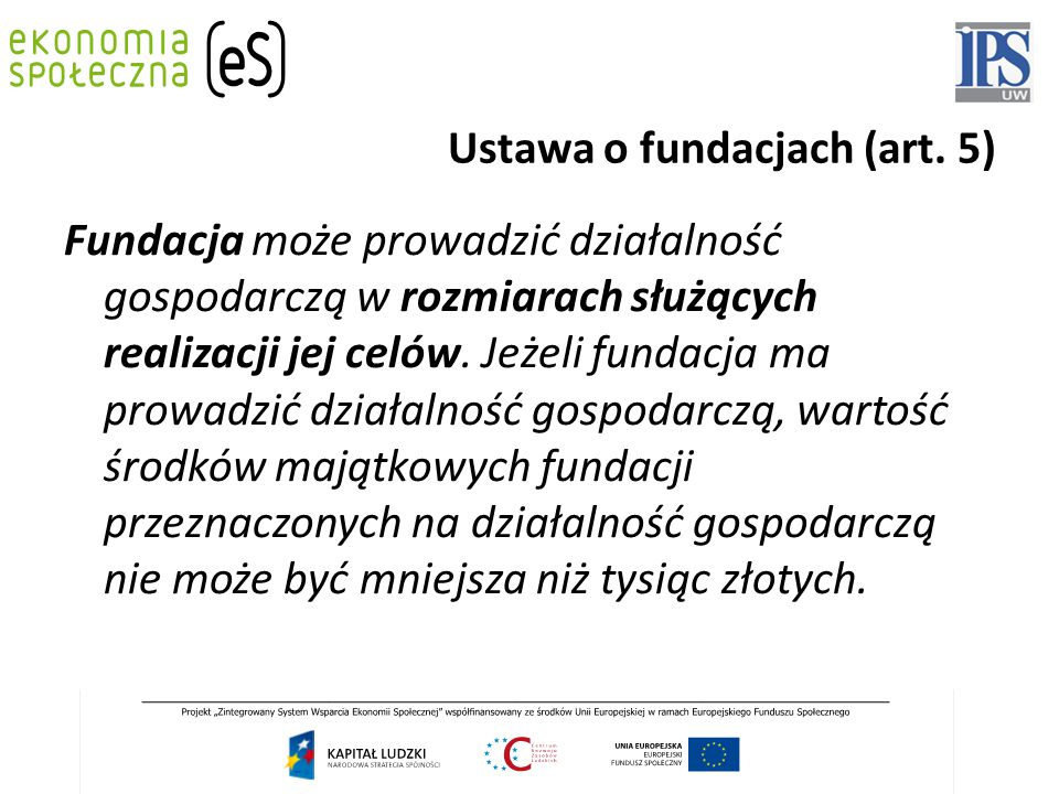 Ustawa o fundacjach (art. 5) Fundacja może prowadzić działalność gospodarczą w rozmiarach służących realizacji jej celów. Jeżeli fundacja ma prowadzić