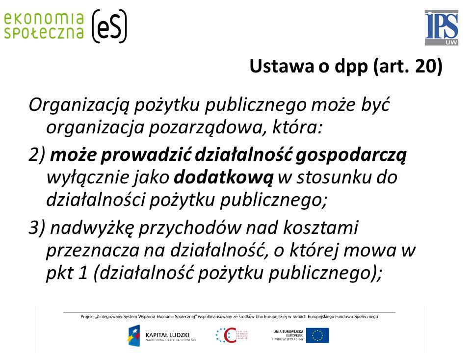 Ustawa o dpp (art. 20) Organizacją pożytku publicznego może być organizacja pozarządowa, która: 2) może prowadzić działalność gospodarczą wyłącznie ja