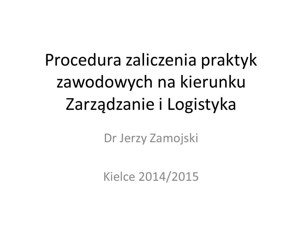 Procedura zaliczenia praktyk zawodowych na kierunku Zarządzanie i Logistyka Dr Jerzy Zamojski Kielce 2014/2015