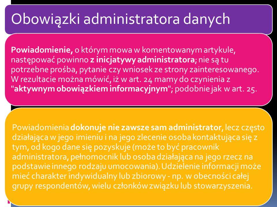 Obowiązki administratora danych Powiadomienie, o którym mowa w komentowanym artykule, następować powinno z inicjatywy administratora; nie są tu potrzebne prośba, pytanie czy wniosek ze strony zainteresowanego.