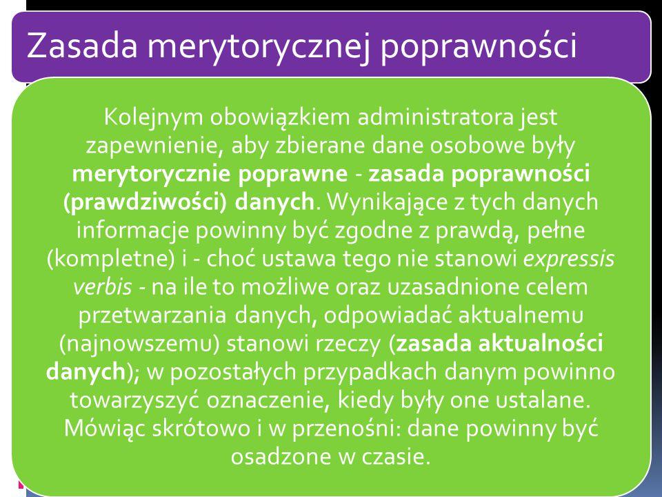 Zasada merytorycznej poprawności Kolejnym obowiązkiem administratora jest zapewnienie, aby zbierane dane osobowe były merytorycznie poprawne - zasada poprawności (prawdziwości) danych.