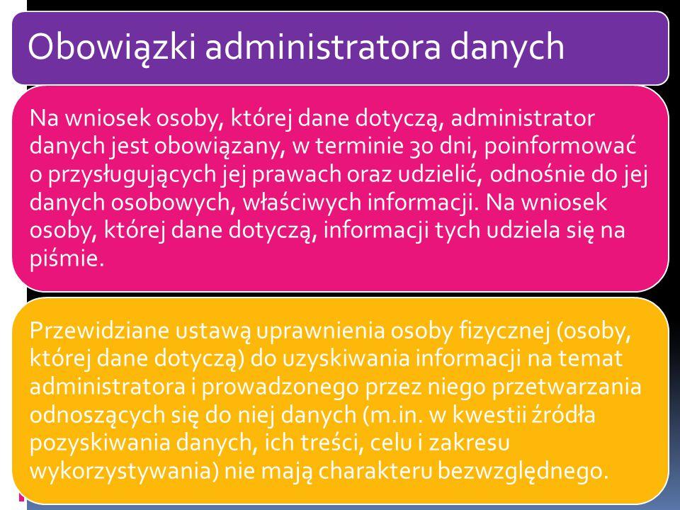 Obowiązki administratora danych Na wniosek osoby, której dane dotyczą, administrator danych jest obowiązany, w terminie 30 dni, poinformować o przysługujących jej prawach oraz udzielić, odnośnie do jej danych osobowych, właściwych informacji.