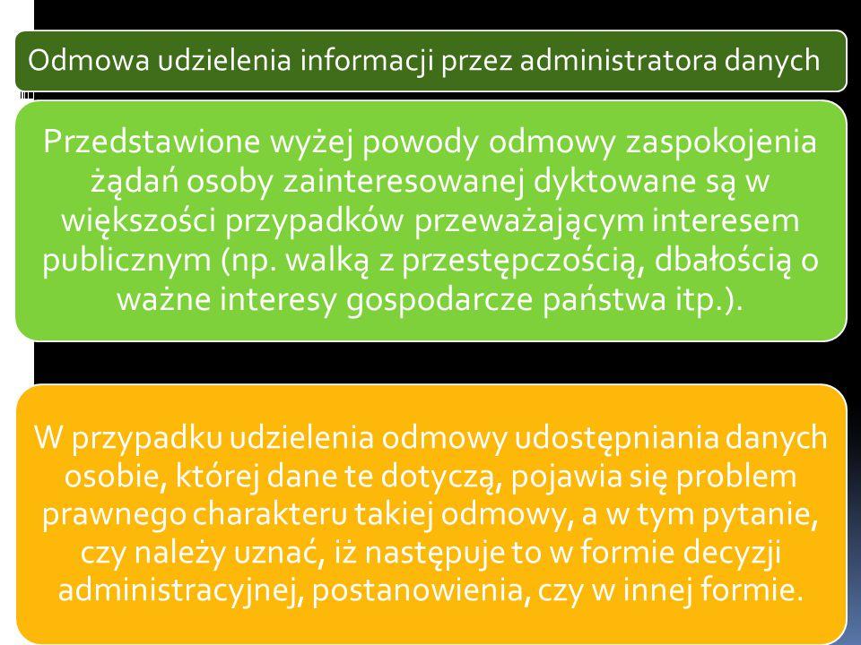 Odmowa udzielenia informacji przez administratora danych Przedstawione wyżej powody odmowy zaspokojenia żądań osoby zainteresowanej dyktowane są w większości przypadków przeważającym interesem publicznym (np.
