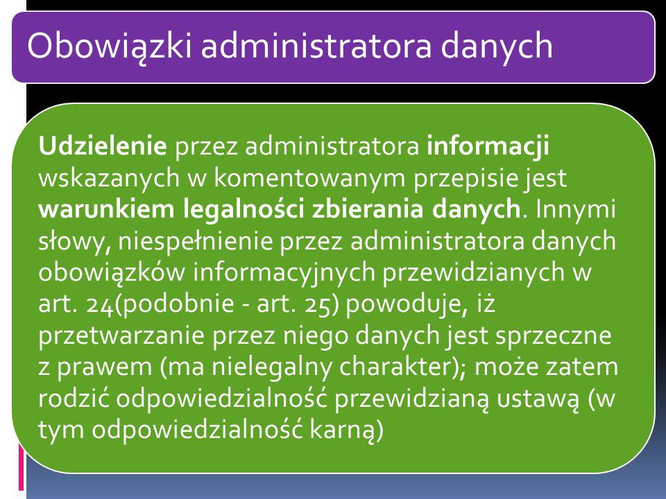 Obowiązki administratora danych Udzielenie przez administratora informacji wskazanych w komentowanym przepisie jest warunkiem legalności zbierania danych.